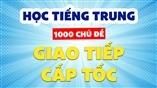 Học tiếng Trung giao tiếp cấp tốc nhanh nhất qua 1000 chủ đề