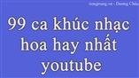 99 ca khúc nhạc hoa hay nhất youtube